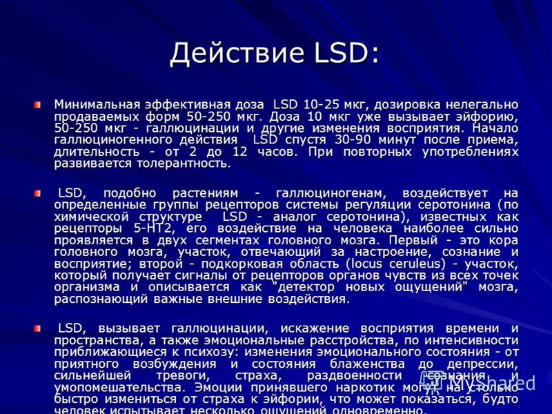 Действие LSD: Минимальная эффективная доза LSD 10-25 мкг, дозировка нелегально продаваемых форм 50-250 мкг. Доза 10 мкг уже вызывает эйфорию, 50-250 мкг - галлюцинации и другие изменения восприятия. Начало галлюциногенного действия LSD спустя 30-90 м