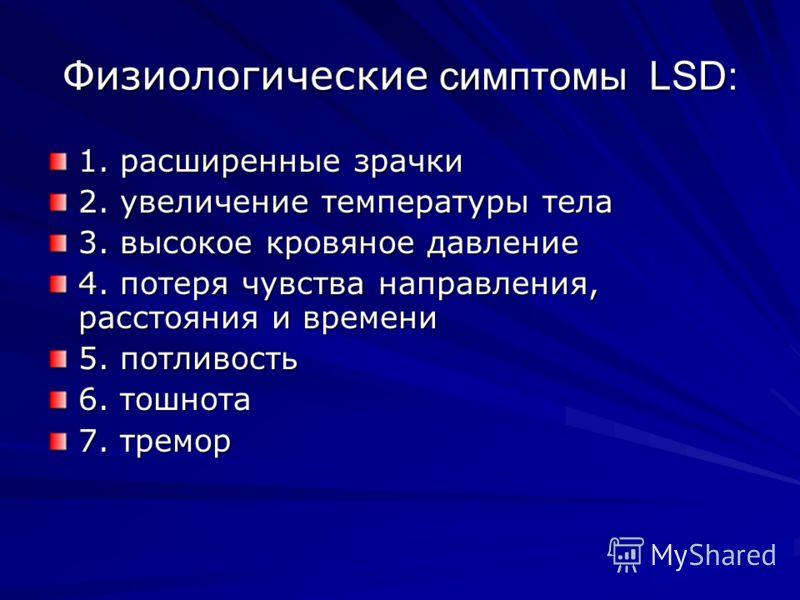 Физиологические симптомы LSD: 1. расширенные зрачки 2. увеличение температуры тела 3. высокое кровяное давление 4. потеря чувства направления, расстояния и времени 5. потливость 6. тошнота 7. тремор