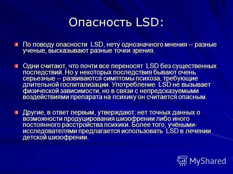 Опасность LSD: По поводу опасности LSD, нету однозначного мнения -- разные ученые, высказывают разные точки зрения. Одни считают, что почти все переносят LSD без существенных последствий. Но у некоторых последствия бывают очень серьезные -- развивают