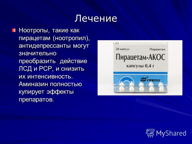 Лечение Ноотропы, такие как пирацетам (ноотропил), антидепрессанты могут значительно преобразить действие ЛСД и PCP, и снизить их интенсивность. Аминазин полностью купирует эффекты препаратов.