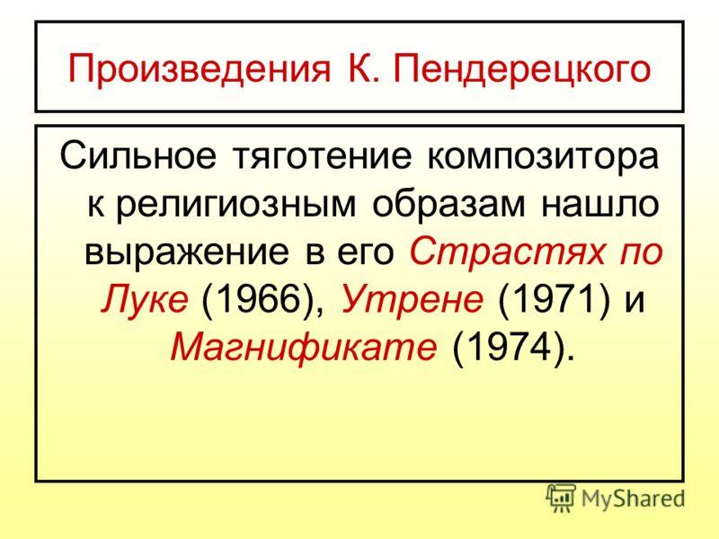 Произведения К. Пендерецкого Сильное тяготение композитора к религиозным образам нашло выражение в его Страстях по Луке (1966), Утрене (1971) и Магнификате (1974).
