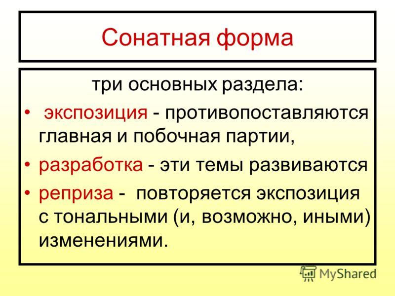 Сонатная форма три основных раздела: экспозиция - противопоставляются главная и побочная партии, разработка - эти темы развиваются реприза - повторяется экспозиция с тональными (и, возможно, иными) изменениями.