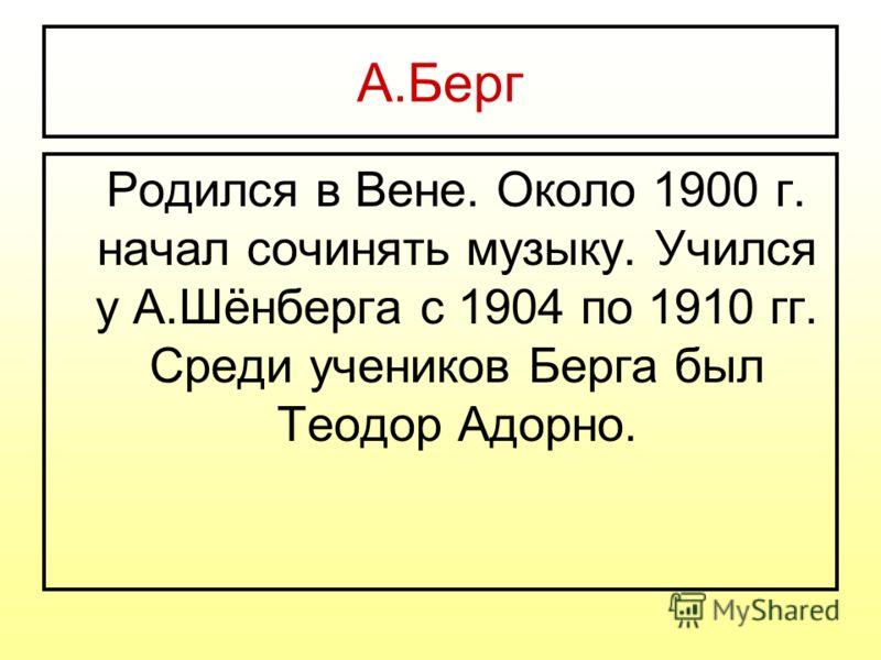 А.Берг Родился в Вене. Около 1900 г. начал сочинять музыку. Учился у А.Шёнберга с 1904 по 1910 гг. Среди учеников Берга был Теодор Адорно.