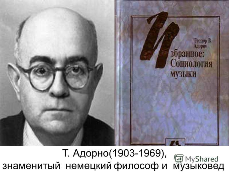 Т. Адорно(1903-1969), знаменитый немецкий философ и музыковед