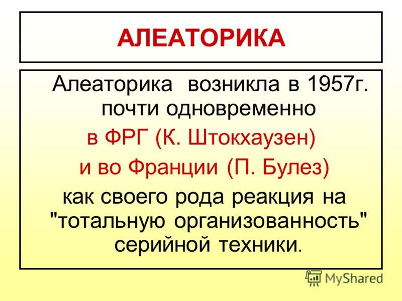 АЛЕАТОРИКА Алеаторика возникла в 1957г. почти одновременно в ФРГ (К. Штокхаузен) и во Франции (П. Булез) как своего рода реакция на тотальную организованность серийной техники.