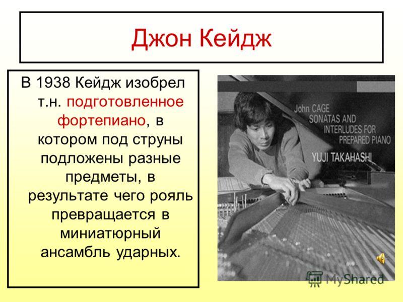 Джон Кейдж В 1938 Кейдж изобрел т.н. подготовленное фортепиано, в котором под струны подложены разные предметы, в результате чего рояль превращается в миниатюрный ансамбль ударных.