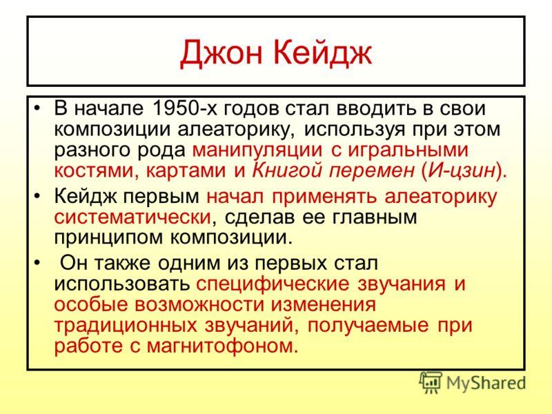 Джон Кейдж В начале 1950-х годов стал вводить в свои композиции алеаторику, используя при этом разного рода манипуляции с игральными костями, картами и Книгой перемен (И-цзин). Кейдж первым начал применять алеаторику систематически, сделав ее главным