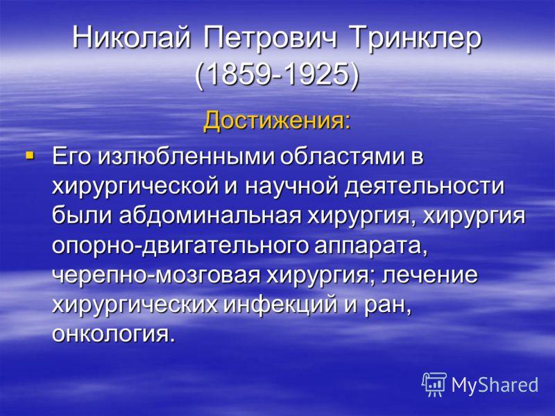 Николай Петрович Тринклер (1859-1925) Достижения: Его излюбленными областями в хирургической и научной деятельности были абдоминальная хирургия, хирургия опорно-двигательного аппарата, черепно-мозговая хирургия; лечение хирургических инфекций и ран,