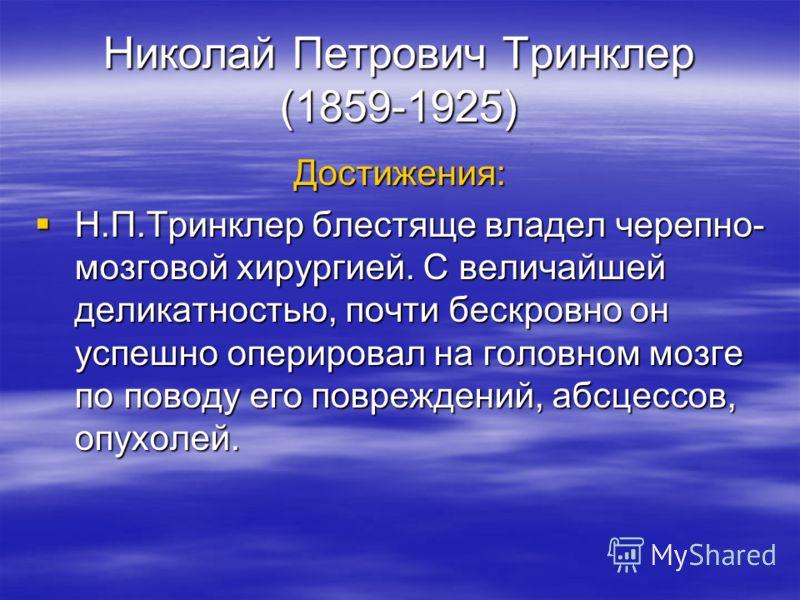Николай Петрович Тринклер (1859-1925) Достижения: Н.П.Тринклер блестяще владел черепно- мозговой хирургией. С величайшей деликатностью, почти бескровно он успешно оперировал на головном мозге по поводу его повреждений, абсцессов, опухолей. Н.П.Тринкл