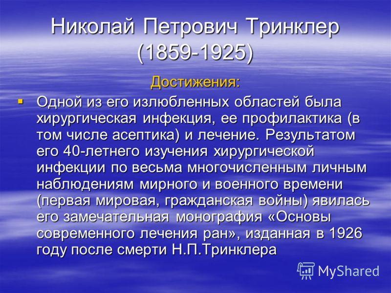 Николай Петрович Тринклер (1859-1925) Достижения: Одной из его излюбленных областей была хирургическая инфекция, ее профилактика (в том числе асептика) и лечение. Результатом его 40-летнего изучения хирургической инфекции по весьма многочисленным лич