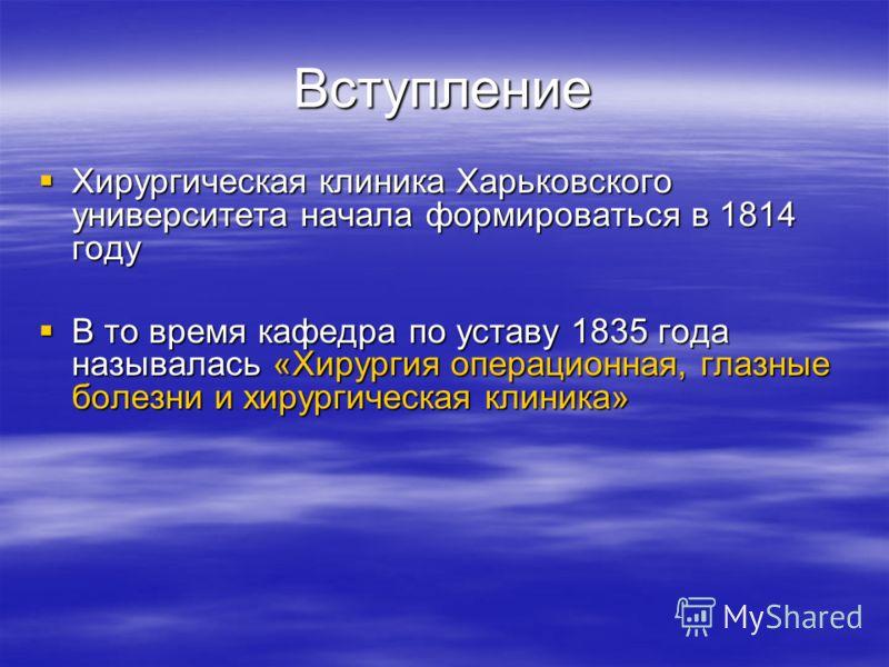 Вступление Хирургическая клиника Харьковского университета начала формироваться в 1814 году Хирургическая клиника Харьковского университета начала формироваться в 1814 году В то время кафедра по уставу 1835 года называлась «Хирургия операционная, гла