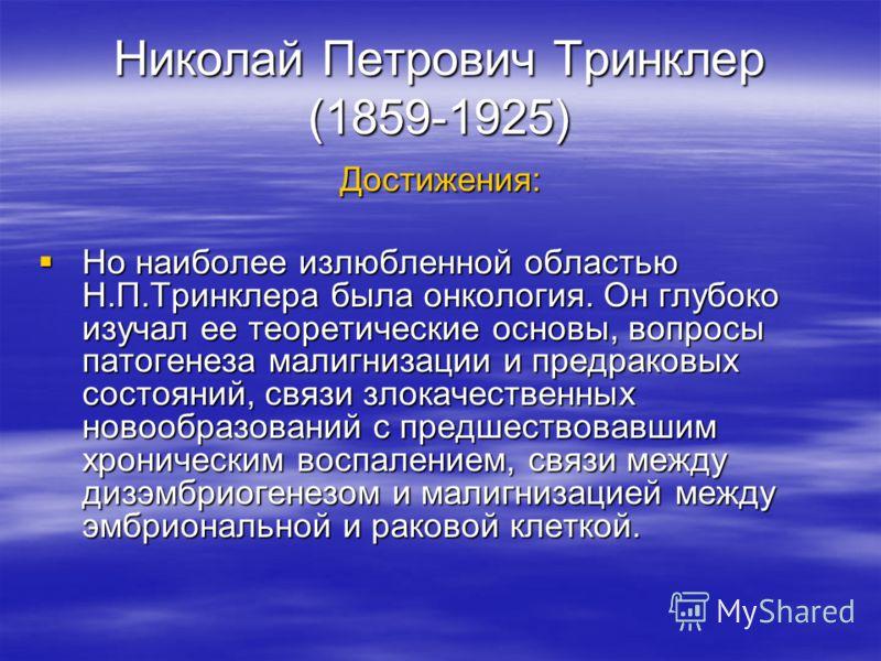 Николай Петрович Тринклер (1859-1925) Достижения: Но наиболее излюбленной областью Н.П.Тринклера была онкология. Он глубоко изучал ее теоретические основы, вопросы патогенеза малигнизации и предраковых состояний, связи злокачественных новообразований