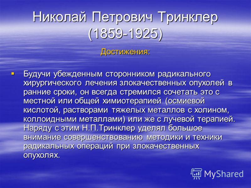 Николай Петрович Тринклер (1859-1925) Достижения: Будучи убежденным сторонником радикального хирургического лечения злокачественных опухолей в ранние сроки, он всегда стремился сочетать это с местной или общей химиотерапией (осмиевой кислотой, раство