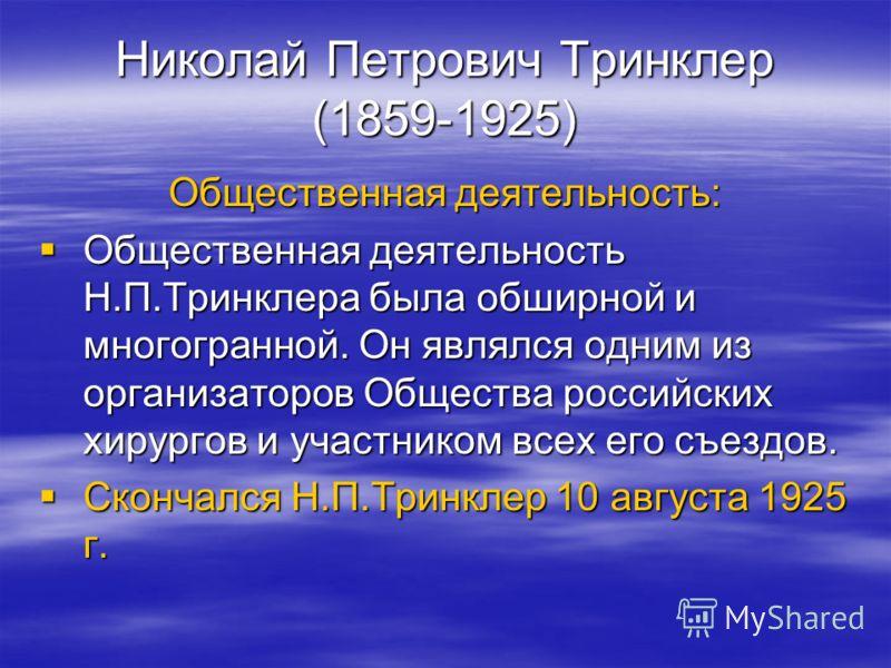 Николай Петрович Тринклер (1859-1925) Общественная деятельность: Общественная деятельность Н.П.Тринклера была обширной и многогранной. Он являлся одним из организаторов Общества российских хирургов и участником всех его съездов. Общественная деятельн