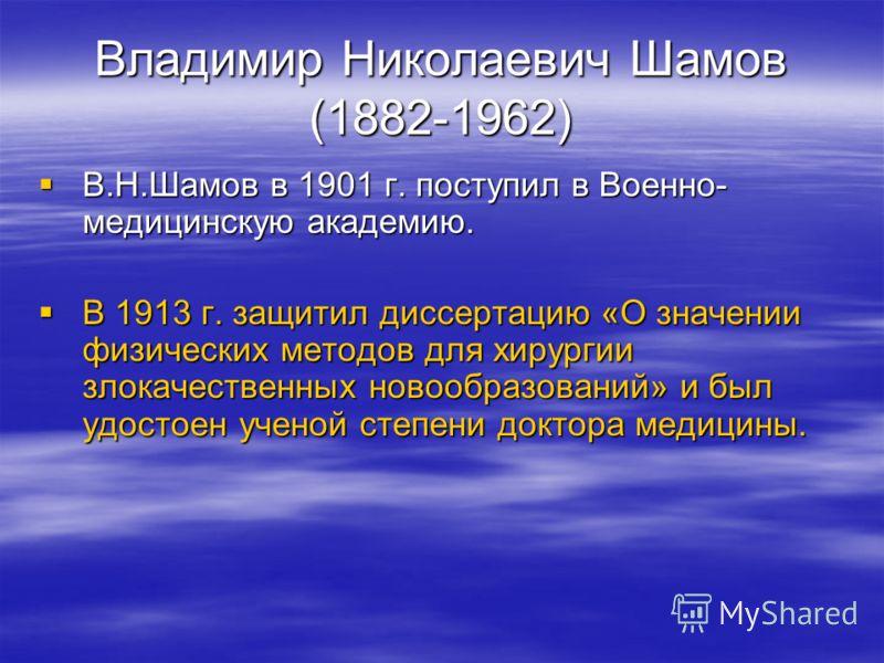 Владимир Николаевич Шамов (1882-1962) В.Н.Шамов в 1901 г. поступил в Военно- медицинскую академию. В.Н.Шамов в 1901 г. поступил в Военно- медицинскую академию. В 1913 г. защитил диссертацию «О значении физических методов для хирургии злокачественных