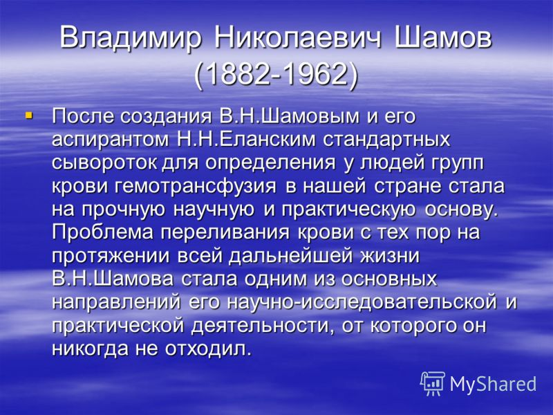 Владимир Николаевич Шамов (1882-1962) После создания В.Н.Шамовым и его аспирантом Н.Н.Еланским стандартных сывороток для определения у людей групп крови гемотрансфузия в нашей стране стала на прочную научную и практическую основу. Проблема переливани
