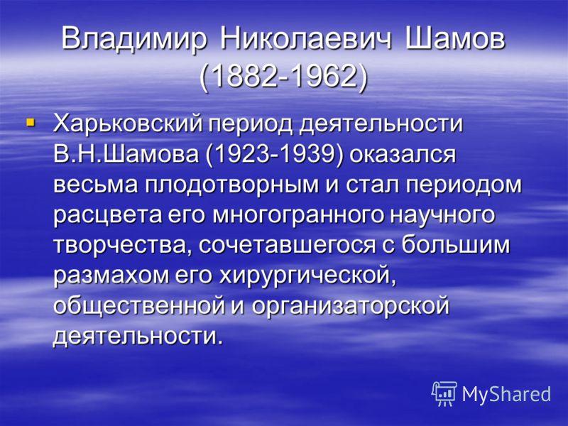 Владимир Николаевич Шамов (1882-1962) Харьковский период деятельности В.Н.Шамова (1923-1939) оказался весьма плодотворным и стал периодом расцвета его многогранного научного творчества, сочетавшегося с большим размахом его хирургической, общественной