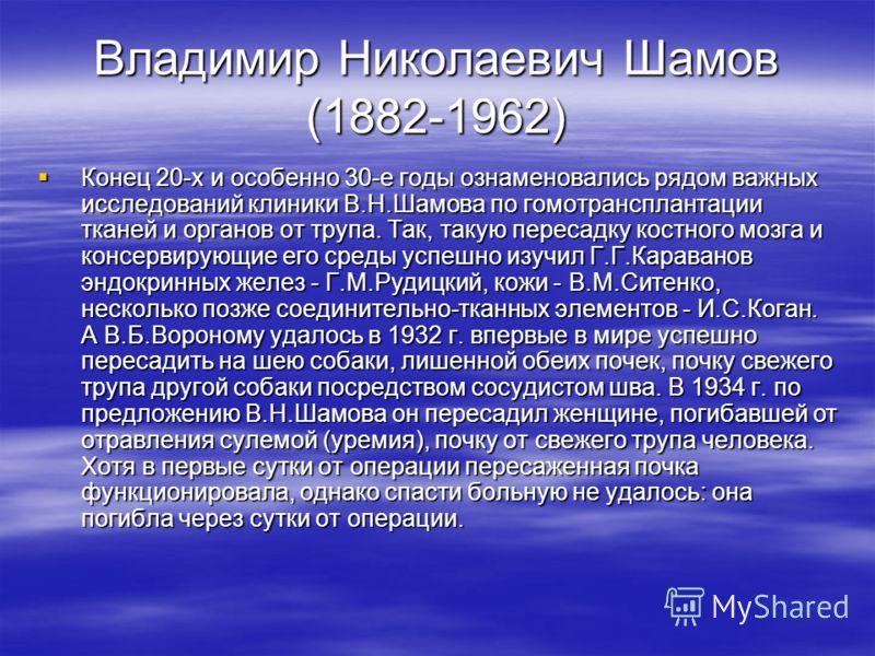 Владимир Николаевич Шамов (1882-1962) Конец 20-х и особенно 30-е годы ознаменовались рядом важных исследований клиники В.Н.Шамова по гомотрансплантации тканей и органов от трупа. Так, такую пересадку костного мозга и консервирующие его среды успешно
