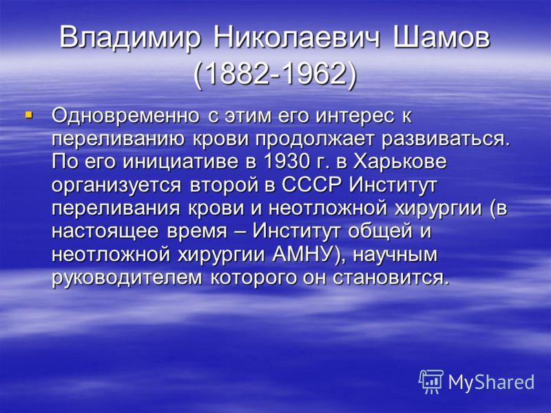 Владимир Николаевич Шамов (1882-1962) Одновременно с этим его интерес к переливанию крови продолжает развиваться. По его инициативе в 1930 г. в Харькове организуется второй в СССР Институт переливания крови и неотложной хирургии (в настоящее время –