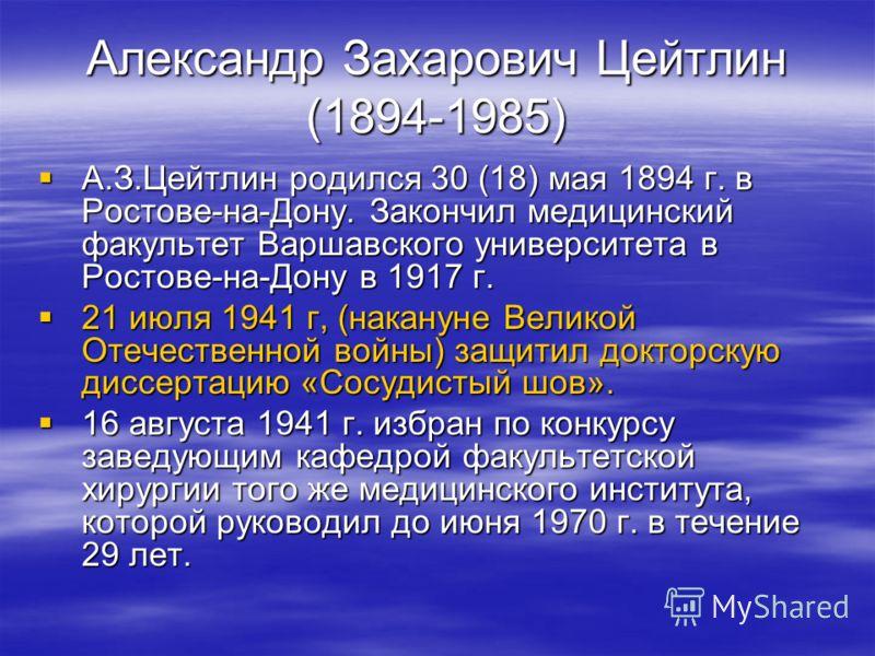 Александр Захарович Цейтлин (1894-1985) А.З.Цейтлин родился 30 (18) мая 1894 г. в Ростове-на-Дону. Закончил медицинский факультет Варшавского университета в Ростове-на-Дону в 1917 г. А.З.Цейтлин родился 30 (18) мая 1894 г. в Ростове-на-Дону. Закончил