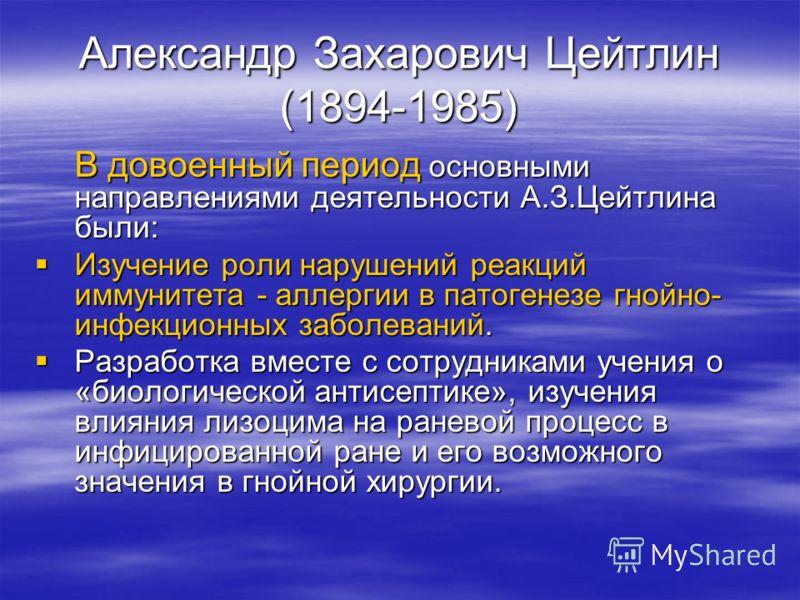 Александр Захарович Цейтлин (1894-1985) В довоенный период основными направлениями деятельности А.З.Цейтлина были: Изучение роли нарушений реакций иммунитета - аллергии в патогенезе гнойно- инфекционных заболеваний. Изучение роли нарушений реакций им