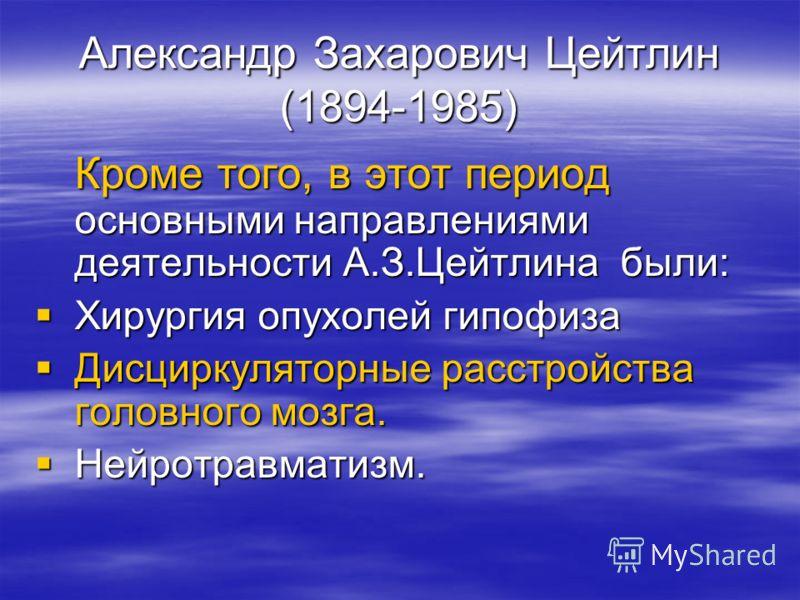 Александр Захарович Цейтлин (1894-1985) Кроме того, в этот период основными направлениями деятельности А.З.Цейтлина были: Хирургия опухолей гипофиза Хирургия опухолей гипофиза Дисциркуляторные расстройства головного мозга. Дисциркуляторные расстройст