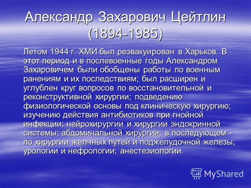 Александр Захарович Цейтлин (1894-1985) Летом 1944 г. ХМИ был реэвакуирован в Харьков. В этот период и в послевоенные годы Александром Захаровичем были обобщены работы по военным ранениям и их последствиям; был расширен и углублен круг вопросов по во