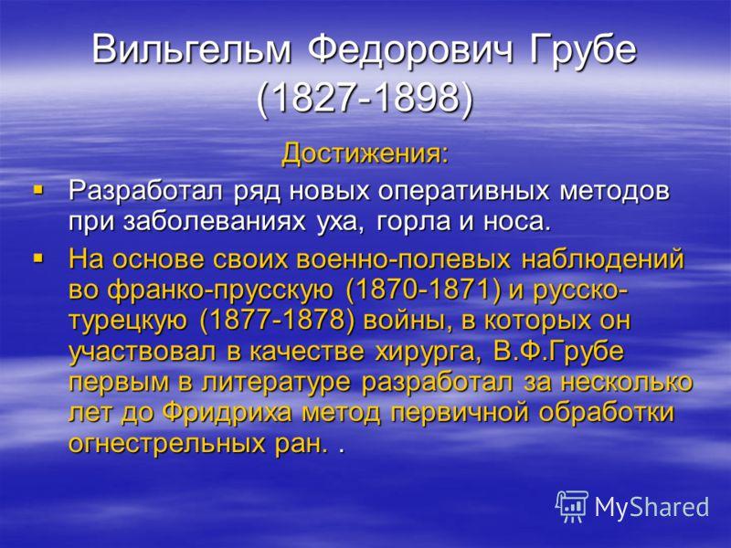 Вильгельм Федорович Грубе (1827-1898) Достижения: Разработал ряд новых оперативных методов при заболеваниях уха, горла и носа. Разработал ряд новых оперативных методов при заболеваниях уха, горла и носа. На основе своих военно-полевых наблюдений во ф