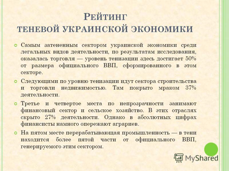 Р ЕЙТИНГ ТЕНЕВОЙ УКРАИНСКОЙ ЭКОНОМИКИ Самым затененным сектором украинской экономики среди легальных видов деятельности, по результатам исследования, оказалась торговля уровень тенизации здесь достигает 50% от размера официального ВВП, сформированног