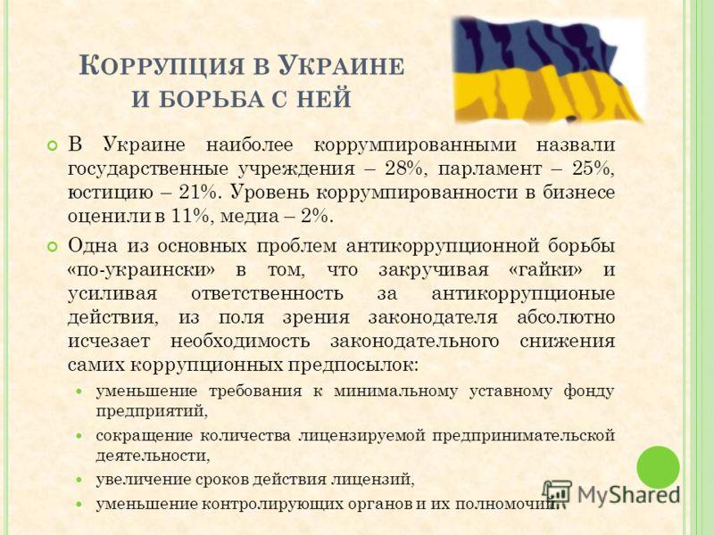 К ОРРУПЦИЯ В У КРАИНЕ И БОРЬБА С НЕЙ В Украине наиболее коррумпированными назвали государственные учреждения – 28%, парламент – 25%, юстицию – 21%. Уровень коррумпированности в бизнесе оценили в 11%, медиа – 2%. Одна из основных проблем антикоррупцио