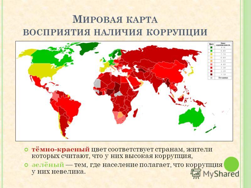 М ИРОВАЯ КАРТА ВОСПРИЯТИЯ НАЛИЧИЯ КОРРУПЦИИ тёмно-красный цвет соответствует странам, жители которых считают, что у них высокая коррупция, зелёный тем, где население полагает, что коррупция у них невелика.