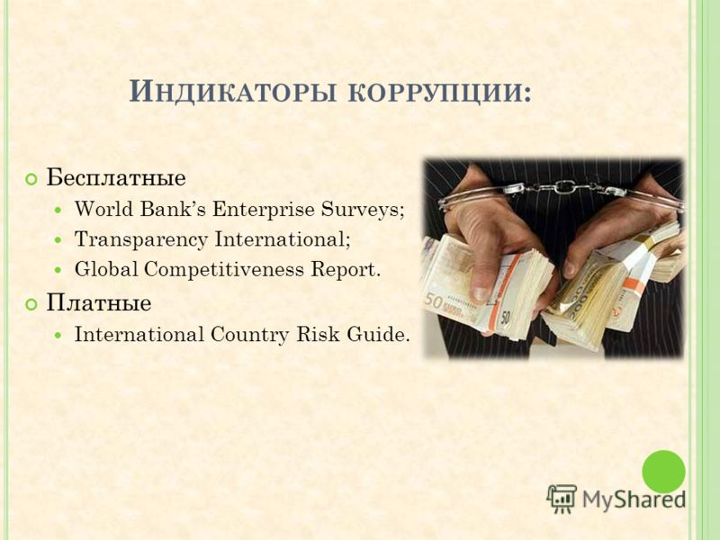 И НДИКАТОРЫ КОРРУПЦИИ : Бесплатные World Banks Enterprise Surveys; Transparency International; Global Competitiveness Report. Платные International Country Risk Guide.
