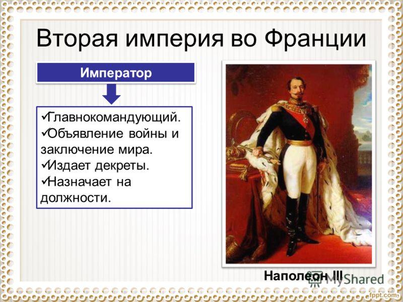 Вторая империя во Франции Наполеон III Император Главнокомандующий. Объявление войны и заключение мира. Издает декреты. Назначает на должности.