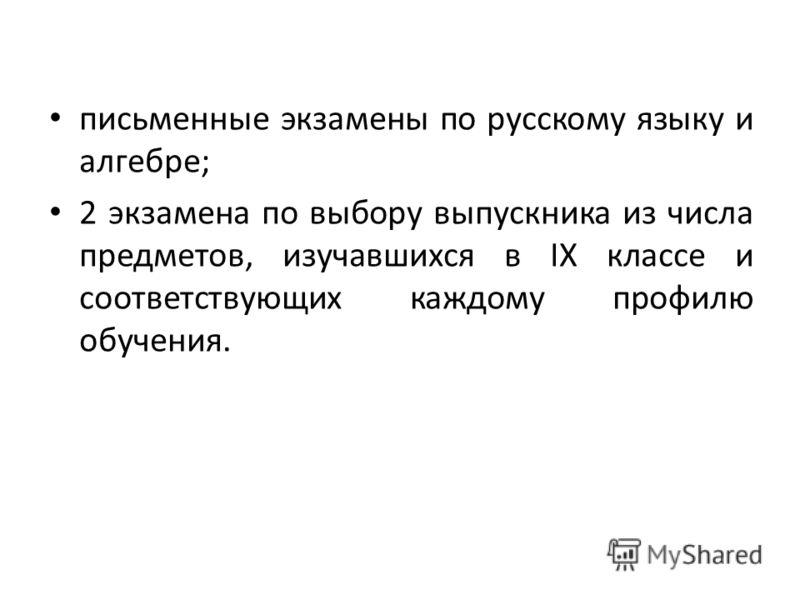 письменные экзамены по русскому языку и алгебре; 2 экзамена по выбору выпускника из числа предметов, изучавшихся в IX классе и соответствующих каждому профилю обучения.