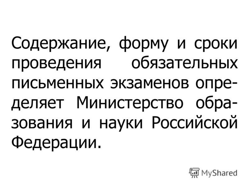 Содержание, форму и сроки проведения обязательных письменных экзаменов опре- деляет Министерство обра- зования и науки Российской Федерации.