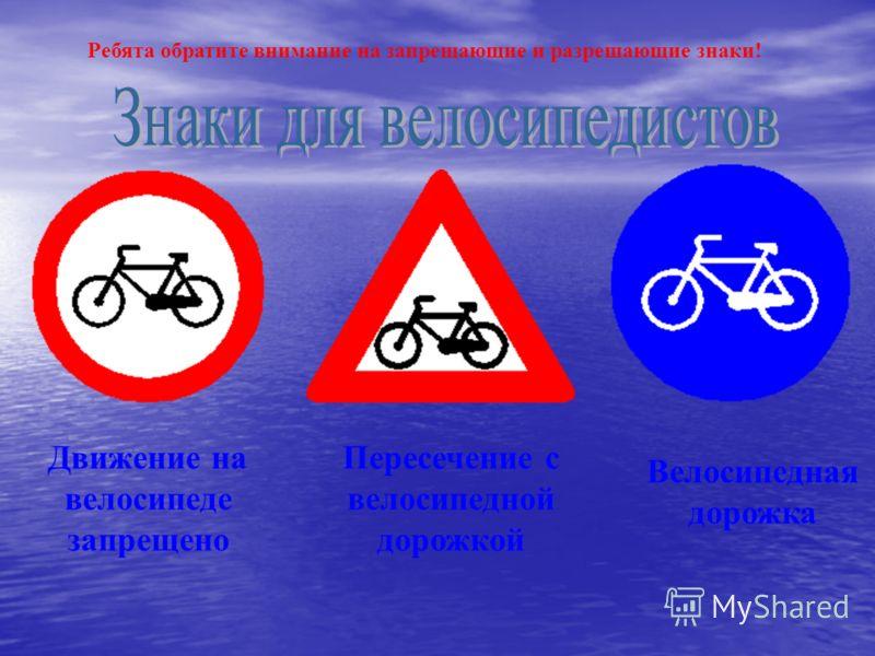 Велосипедная дорожка Движение на велосипеде запрещено Пересечение с велосипедной дорожкой Ребята обратите внимание на запрещающие и разрешающие знаки!