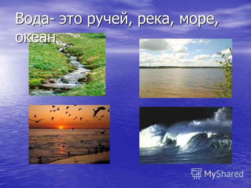Вода- это ручей, река, море, океан