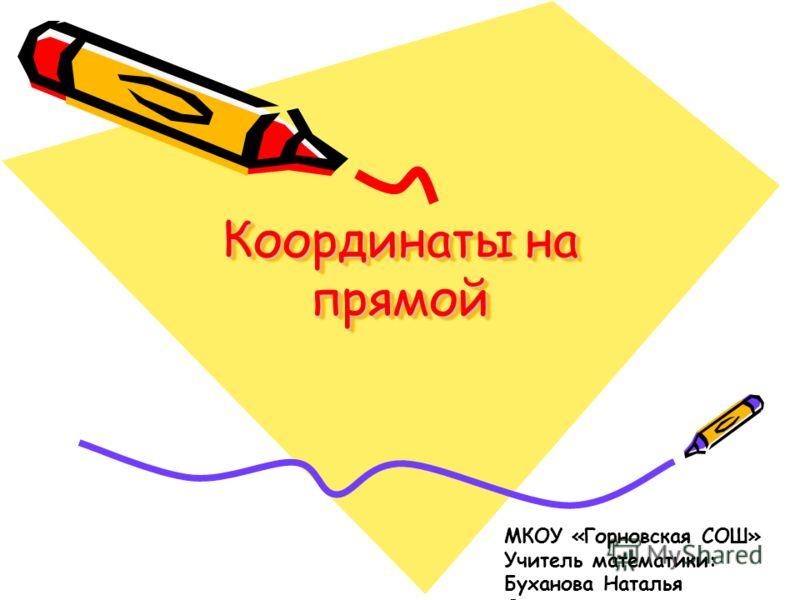 Координаты на прямой МКОУ «Горновская СОШ» Учитель математики: Буханова Наталья Сергеевна
