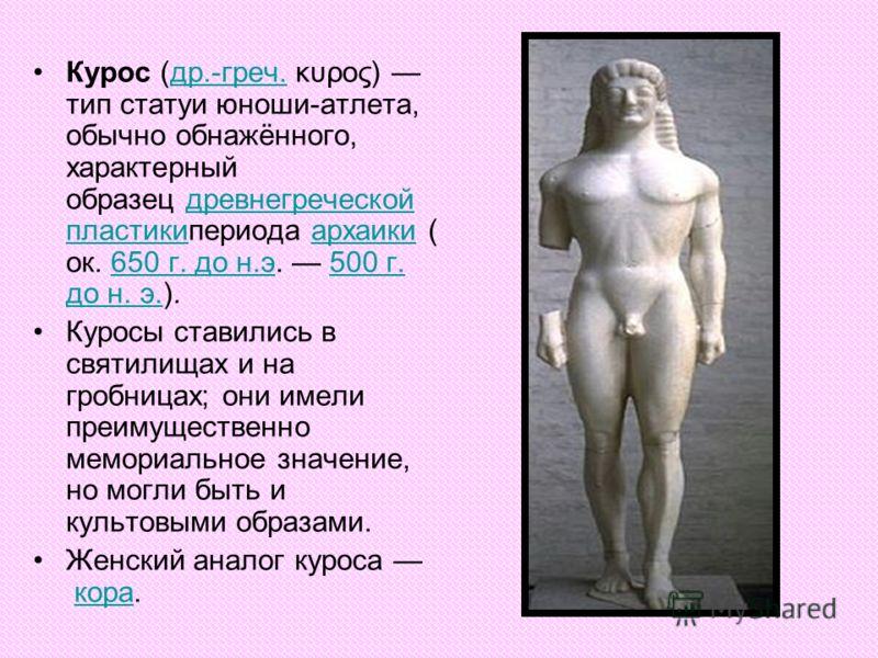 Курос (др.-греч. κυρος) тип статуи юноши-атлета, обычно обнажённого, характерный образец древнегреческой пластикипериода архаики ( ок. 650 г. до н.э. 500 г. до н. э.).др.-греч.древнегреческой пластикиархаики650 г. до н.э500 г. до н. э. Куросы ставили