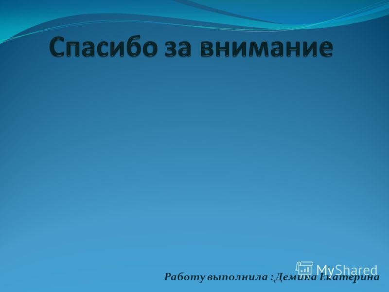 Работу выполнила : Демина Екатерина
