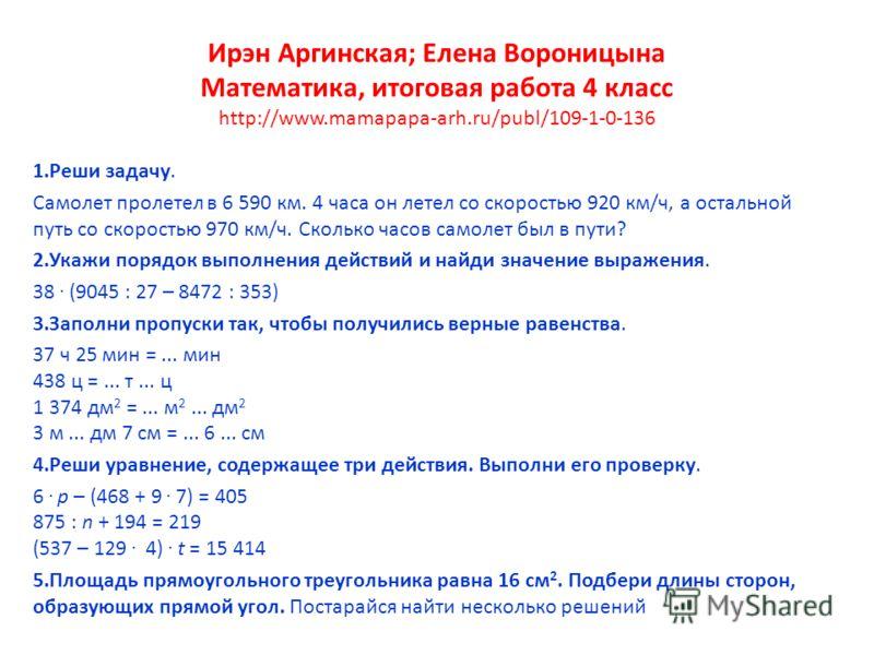 Ирэн Аргинская; Елена Вороницына Математика, итоговая работа 4 класс http://www.mamapapa-arh.ru/publ/109-1-0-136 1.Реши задачу. Самолет пролетел в 6 590 км. 4 часа он летел со скоростью 920 км/ч, а остальной путь со скоростью 970 км/ч. Сколько часов