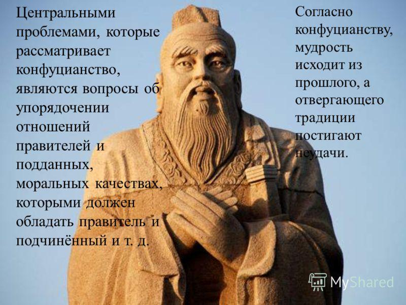 Центральными проблемами, которые рассматривает конфуцианство, являются вопросы об упорядочении отношений правителей и подданных, моральных качествах, которыми должен обладать правитель и подчинённый и т. д. Согласно конфуцианству, мудрость исходит из