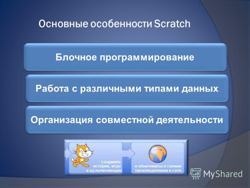 Основные особенности Scratch Блочное программирование Работа с различными типами данных Организация совместной деятельности
