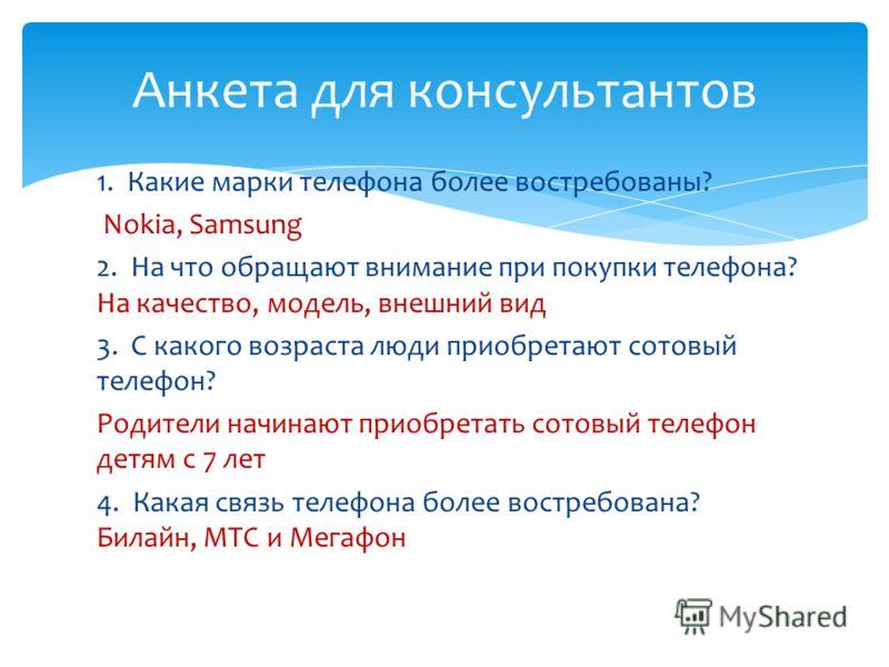 1. Какие марки телефона более востребованы? Nokia, Samsung 2. На что обращают внимание при покупки телефона? На качество, модель, внешний вид 3. С какого возраста люди приобретают сотовый телефон? Родители начинают приобретать сотовый телефон детям с