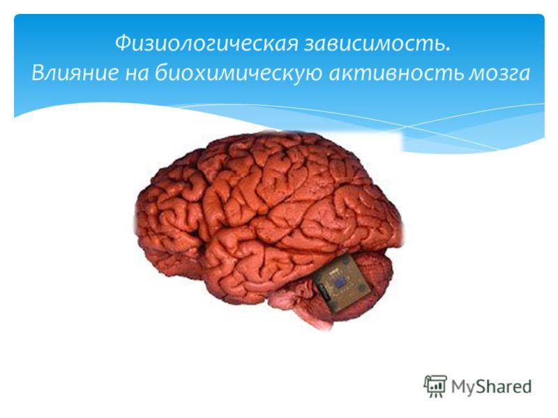 Физиологическая зависимость. Влияние на биохимическую активность мозга