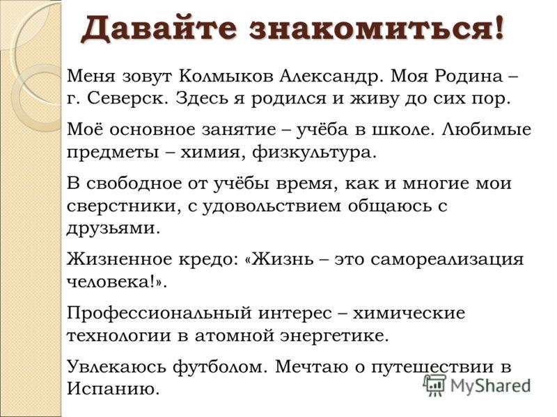 Давайте знакомиться! Меня зовут Колмыков Александр. Моя Родина – г. Северск. Здесь я родился и живу до сих пор. Моё основное занятие – учёба в школе. Любимые предметы – химия, физкультура. В свободное от учёбы время, как и многие мои сверстники, с уд