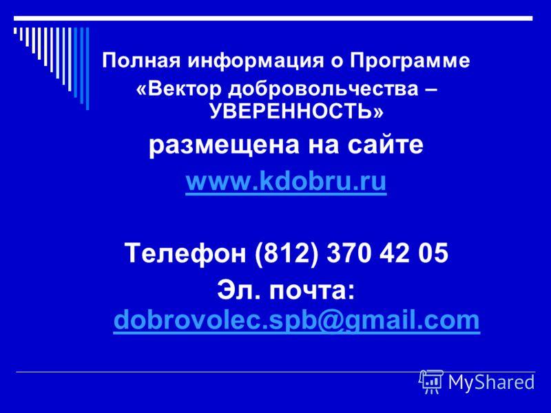 Полная информация о Программе «Вектор добровольчества – УВЕРЕННОСТЬ» размещена на сайте www.kdobru.ru Телефон (812) 370 42 05 Эл. почта: dobrovolec.spb@gmail.com dobrovolec.spb@gmail.com