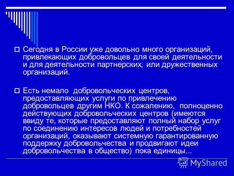Сегодня в России уже довольно много организаций, привлекающих добровольцев для своей деятельности и для деятельности партнерских, или дружественных организаций. Есть немало добровольческих центров, предоставляющих услуги по привлечению добровольцев д