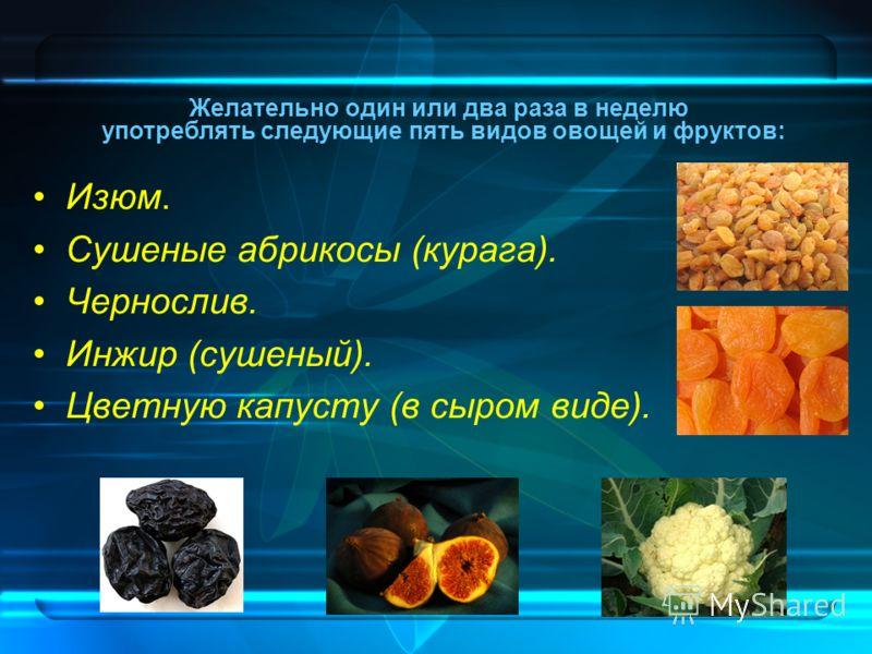 Изюм. Сушеные абрикосы (курага). Чернослив. Инжир (сушеный). Цветную капусту (в сыром виде). Желательно один или два раза в неделю употреблять следующие пять видов овощей и фруктов: