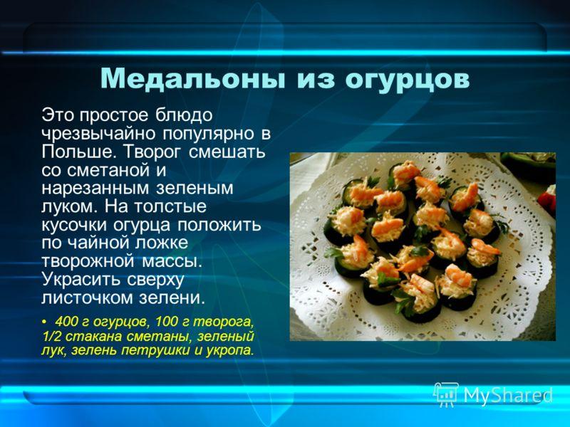 Медальоны из огурцов Это простое блюдо чрезвычайно популярно в Польше. Творог смешать со сметаной и нарезанным зеленым луком. На толстые кусочки огурца положить по чайной ложке творожной массы. Украсить сверху листочком зелени. 400 г огурцов, 100 г т